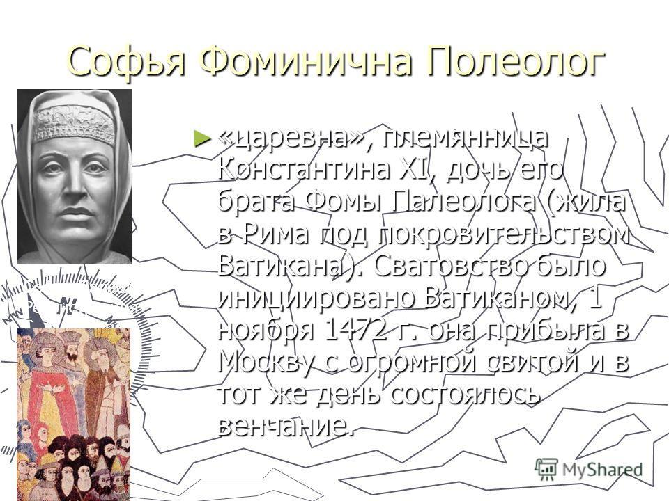 Софья Фоминична Полеолог «царевна», племянница Константина XI, дочь его брата Фомы Палеолога (жила в Рима под покровительством Ватикана). Сватовство было инициировано Ватиканом, 1 ноября 1472 г. она прибыла в Москву с огромной свитой и в тот же день