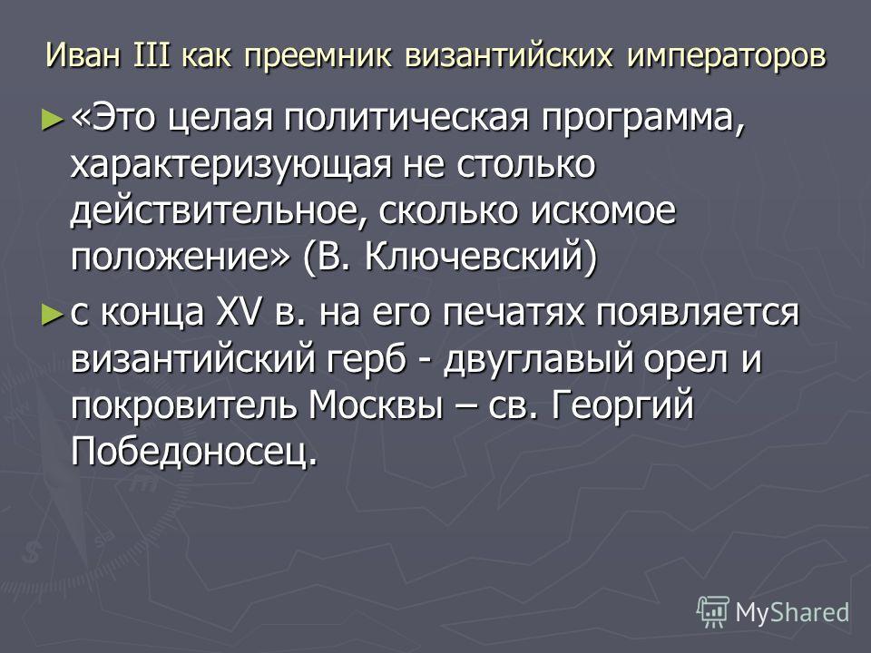 Иван III как преемник византийских императоров «Это целая политическая программа, характеризующая не столько действительное, сколько искомое положение» (В. Ключевский) «Это целая политическая программа, характеризующая не столько действительное, скол