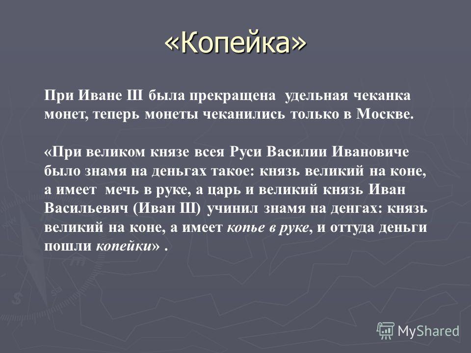 «Копейка» При Иване III была прекращена удельная чеканка монет, теперь монеты чеканились только в Москве. «При великом князе всея Руси Василии Ивановиче было знамя на деньгах такое: князь великий на коне, а имеет мечь в руке, а царь и великий князь И