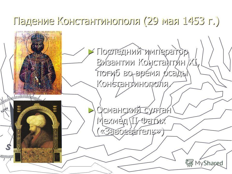 Падение Константинополя (29 мая 1453 г.) Последний император Византии Константин XI, погиб во время осады Константинополя. Последний император Византии Константин XI, погиб во время осады Константинополя. Османский султан Мехмед II Фатих («Завоевател