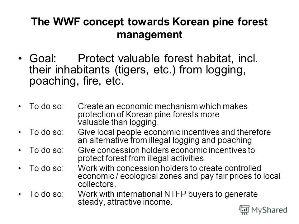 The WWF concept towards Korean pine forest management Goal: Protect valuable forest habitat, incl. their inhabitants (tigers, etc.) from logging, poaching, fire, etc. To do so: Create an economic mechanism which makes protection of Korean pine forest
