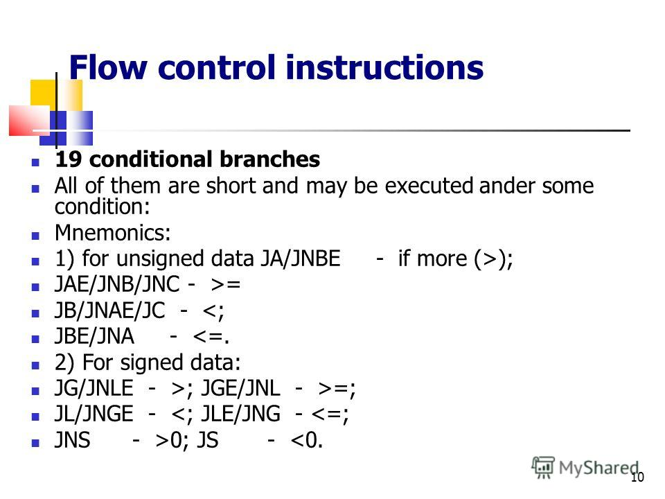 10 Flow control instructions 19 conditional branches All of them are short and may be executed ander some condition: Mnemonics: 1) for unsigned data JA/JNBE - if more (>); JAE/JNB/JNC - >= JB/JNAE/JC - =; JL/JNGE -