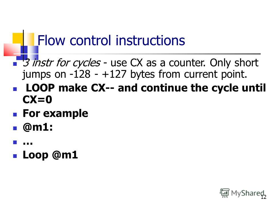 12 Flow control instructions 3 instr for cycles - use CX as a counter. Only short jumps on -128 - +127 bytes from current point. LOOP make CX-- and continue the cycle until CX=0 For example @m1: … Loop @m1