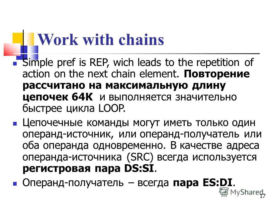 17 Work with chains Simple pref is REP, wich leads to the repetition of action on the next chain element. Повторение рассчитано на максимальную длину цепочек 64К и выполняется значительно быстрее цикла LOOP. Цепочечные команды могут иметь только один