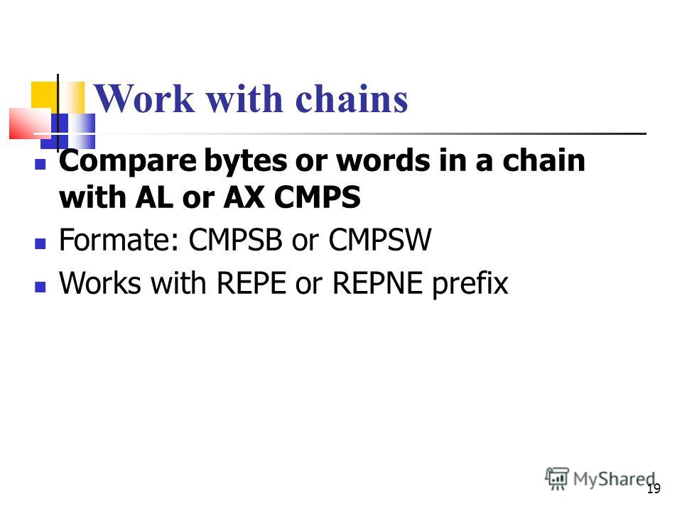19 Work with chains Compare bytes or words in a chain with AL or AX CMPS Formate: CMPSB or CMPSW Works with REPE or REPNE prefix