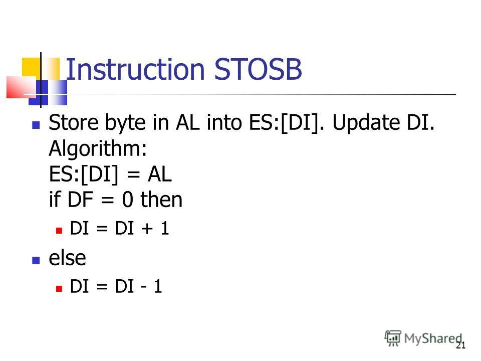 Instruction STOSB Store byte in AL into ES:[DI]. Update DI. Algorithm: ES:[DI] = AL if DF = 0 then DI = DI + 1 else DI = DI - 1 21