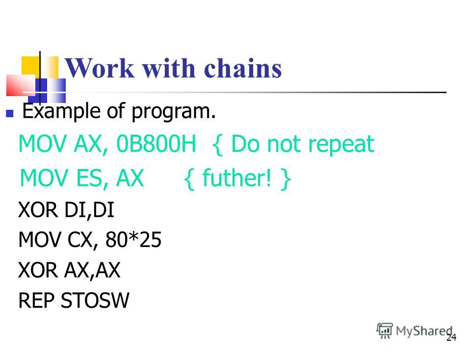 24 Work with chains Example of program. MOV AX, 0B800H { Do not repeat MOV ES, AX { futher! } XOR DI,DI MOV CX, 80*25 XOR AX,AX REP STOSW