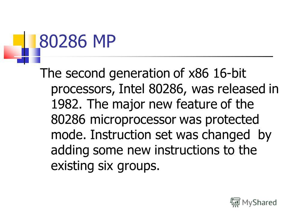 80286 MP The second generation of x86 16-bit processors, Intel 80286, was released in 1982. The major new feature of the 80286 microprocessor was protected mode. Instruction set was changed by adding some new instructions to the existing six groups.