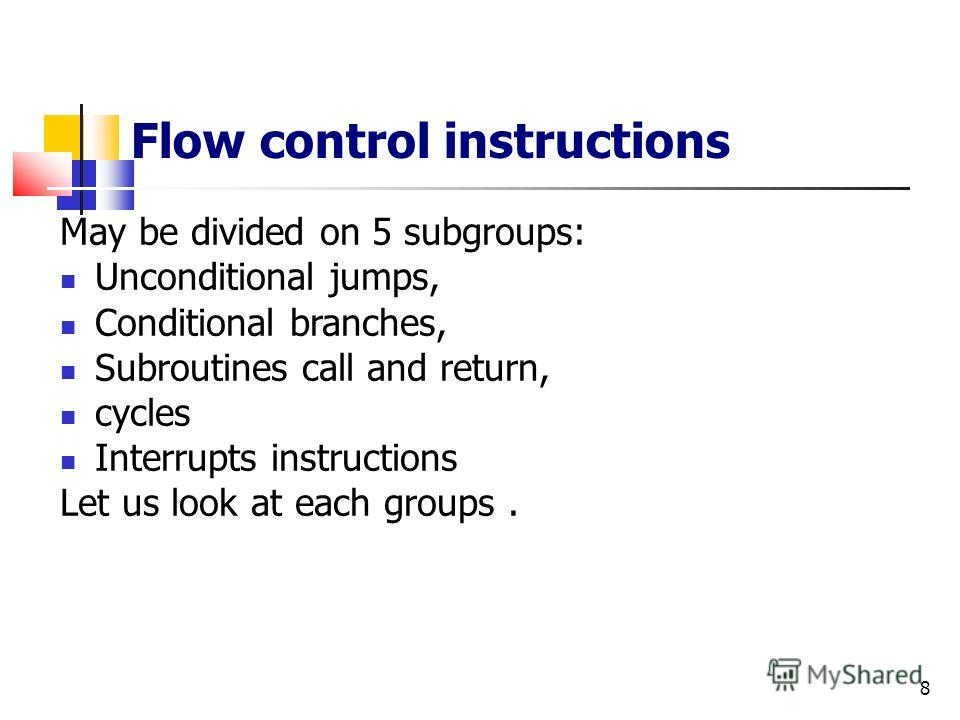 8 Flow control instructions May be divided on 5 subgroups: Unconditional jumps, Conditional branches, Subroutines call and return, cycles Interrupts instructions Let us look at each groups.