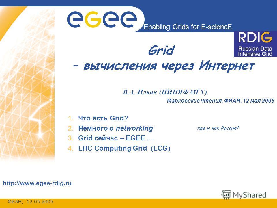 ФИАН, 12.05.2005 Enabling Grids for E-sciencE http://www.egee-rdig.ru Grid – вычисления через Интернет В.А. Ильин (НИИЯФ МГУ) Марковские чтения, ФИАН, 12 мая 2005 1.Что есть Grid? 2.Немного о networking 3.Grid сейчас – EGEE … 4.LHC Computing Grid (LC