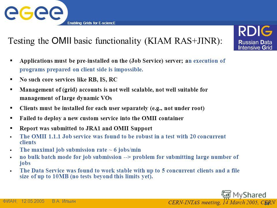 Enabling Grids for E-sciencE ФИАН, 12.05.2005 В.А. Ильин 36 Testing the OMII basic functionality (KIAM RAS+JINR): Applications must be pre-installed on the (Job Service) server; an execution of programs prepared on client side is impossible. No such