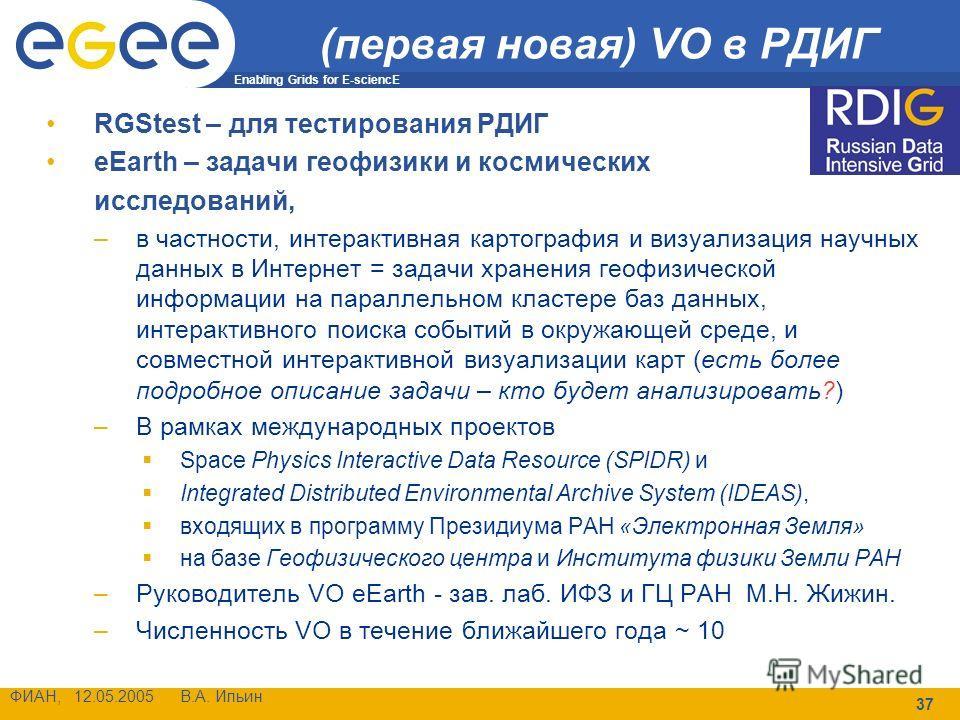 Enabling Grids for E-sciencE ФИАН, 12.05.2005 В.А. Ильин 37 (первая новая) VO в РДИГ RGStest – для тестирования РДИГ eEarth – задачи геофизики и космических исследований, –в частности, интерактивная картография и визуализация научных данных в Интерне