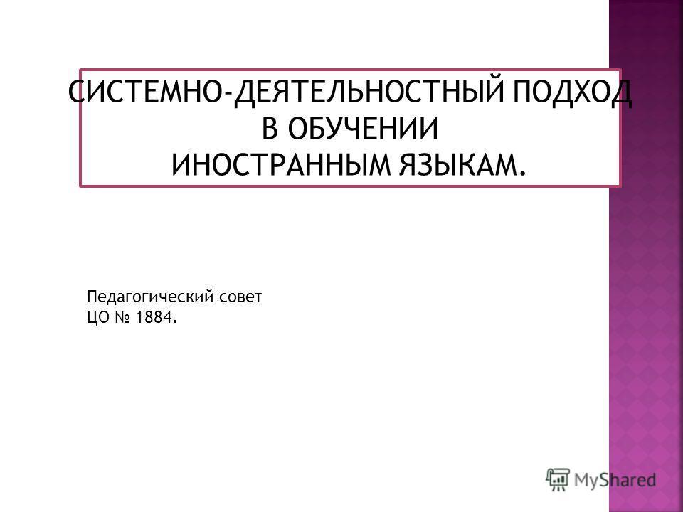 СИСТЕМНО-ДЕЯТЕЛЬНОСТНЫЙ ПОДХОД В ОБУЧЕНИИ ИНОСТРАННЫМ ЯЗЫКАМ. Педагогический совет ЦО 1884.