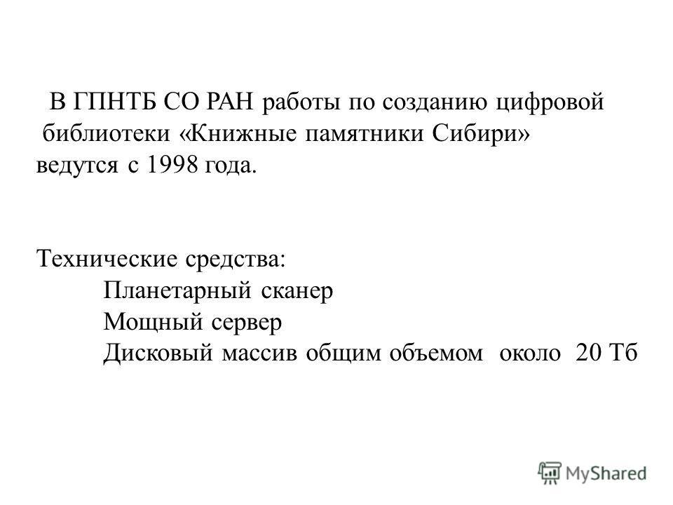 В ГПНТБ СО РАН работы по созданию цифровой библиотеки «Книжные памятники Сибири» ведутся с 1998 года. Технические средства: Планетарный сканер Мощный сервер Дисковый массив общим объемом около 20 Тб