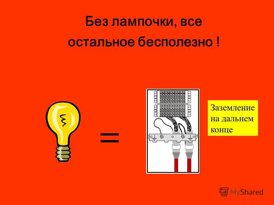 Без лампочки, все остальное бесполезно ! Заземление на дальнем конце