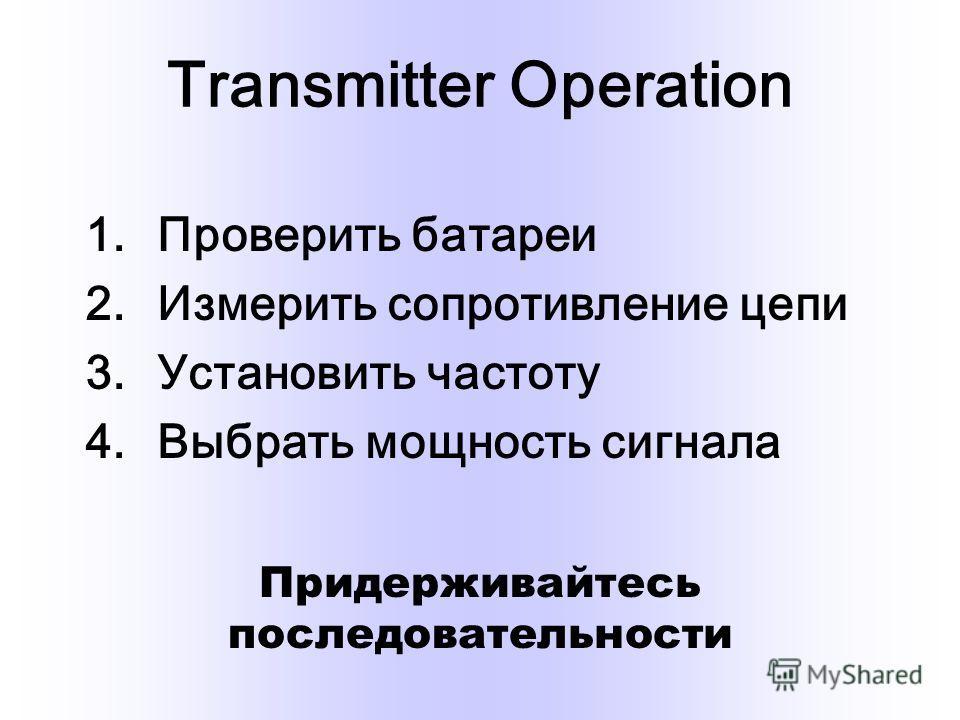 Transmitter Operation 1.Проверить батареи 2.Измерить сопротивление цепи 3.Установить частоту 4.Выбрать мощность сигнала Придерживайтесь последовательности