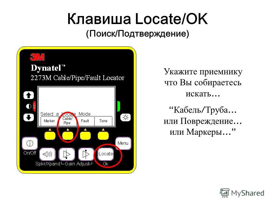 Клавиша Locate/OK (Поиск/Подтверждение) Укажите приемнику что Вы собираетесь искать … Кабель / Труба … или Повреждение … или Маркеры …