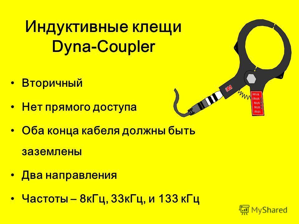 Индуктивные клещи Dyna-Coupler Вторичный Нет прямого доступа Оба конца кабеля должны быть заземлены Два направления Частоты – 8кГц, 33кГц, и 133 кГц