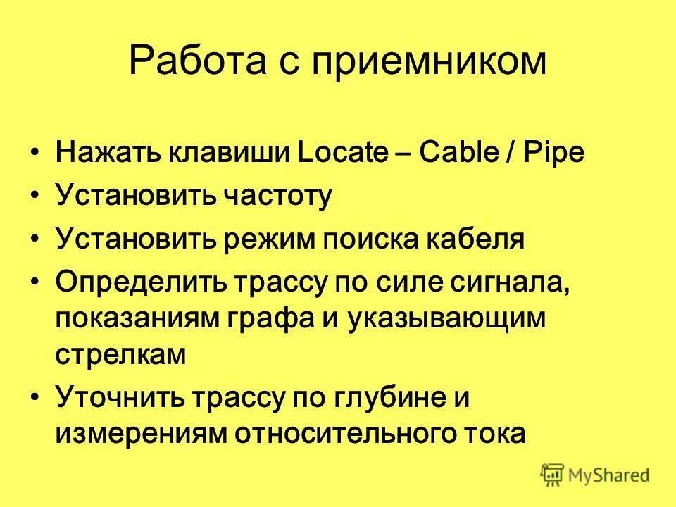 Работа с приемником Нажать клавиши Locate – Cable / Pipe Установить частоту Установить режим поиска кабеля Определить трассу по силе сигнала, показаниям графа и указывающим стрелкам Уточнить трассу по глубине и измерениям относительного тока