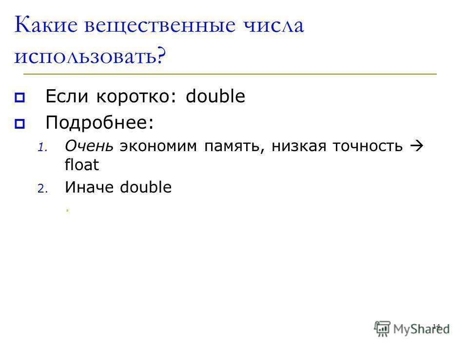 14 Какие вещественные числа использовать? Если коротко: double Подробнее: 1. Oчень экономим память, низкая точность float 2. Иначе double.