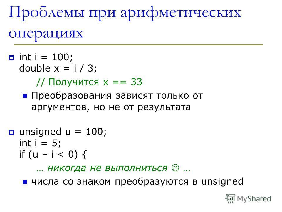 16 Проблемы при арифметических операциях int i = 100; double x = i / 3; // Получится x == 33 Преобразования зависят только от аргументов, но не от результата unsigned u = 100; int i = 5; if (u – i < 0) { … никогда не выполниться … числа со знаком пре