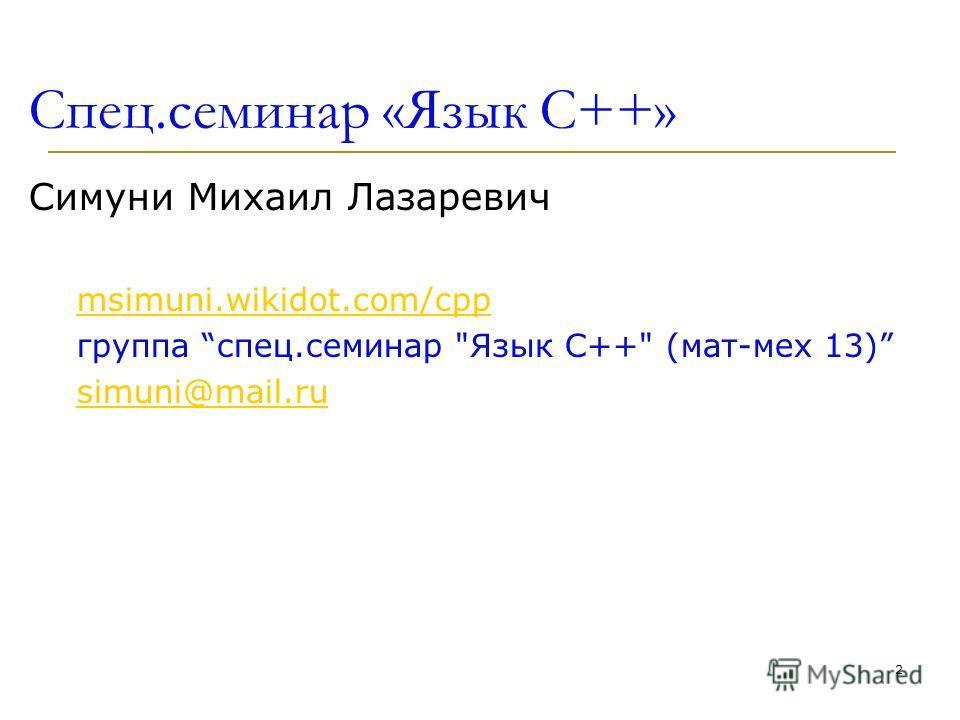 2 Спец.семинар «Язык С++» Симуни Михаил Лазаревич msimuni.wikidot.com/cpp группа спец.семинар Язык С++ (мат-мех 13) simuni@mail.ru
