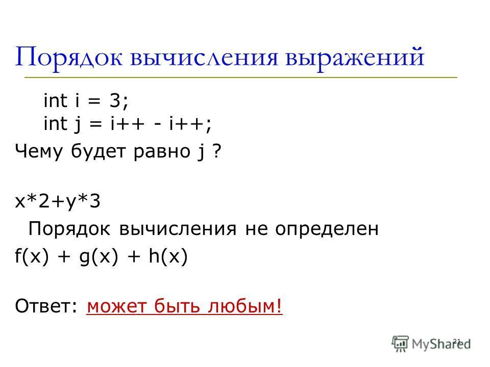 21 Порядок вычисления выражений int i = 3; int j = i++ - i++; Чему будет равно j ? x*2+y*3 Порядок вычисления не определен f(x) + g(x) + h(x) Ответ: может быть любым!