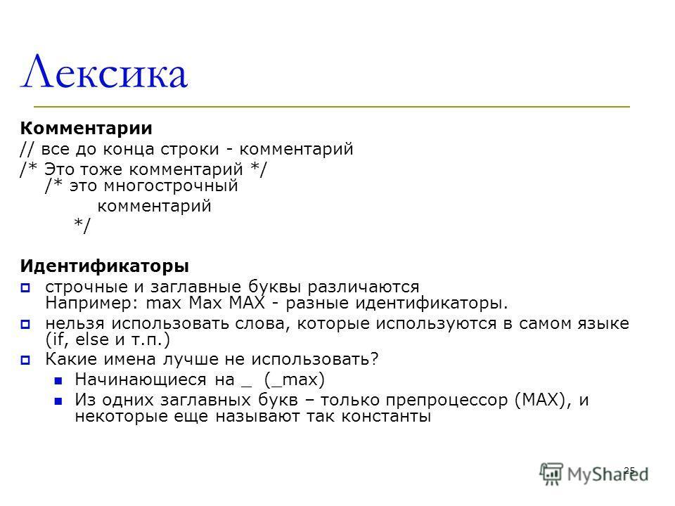 25 Лексика Комментарии // все до конца строки - комментарий /* Это тоже комментарий */ /* это многострочный комментарий */ Идентификаторы строчные и заглавные буквы различаются Например: max Max MAX - разные идентификаторы. нельзя использовать слова,
