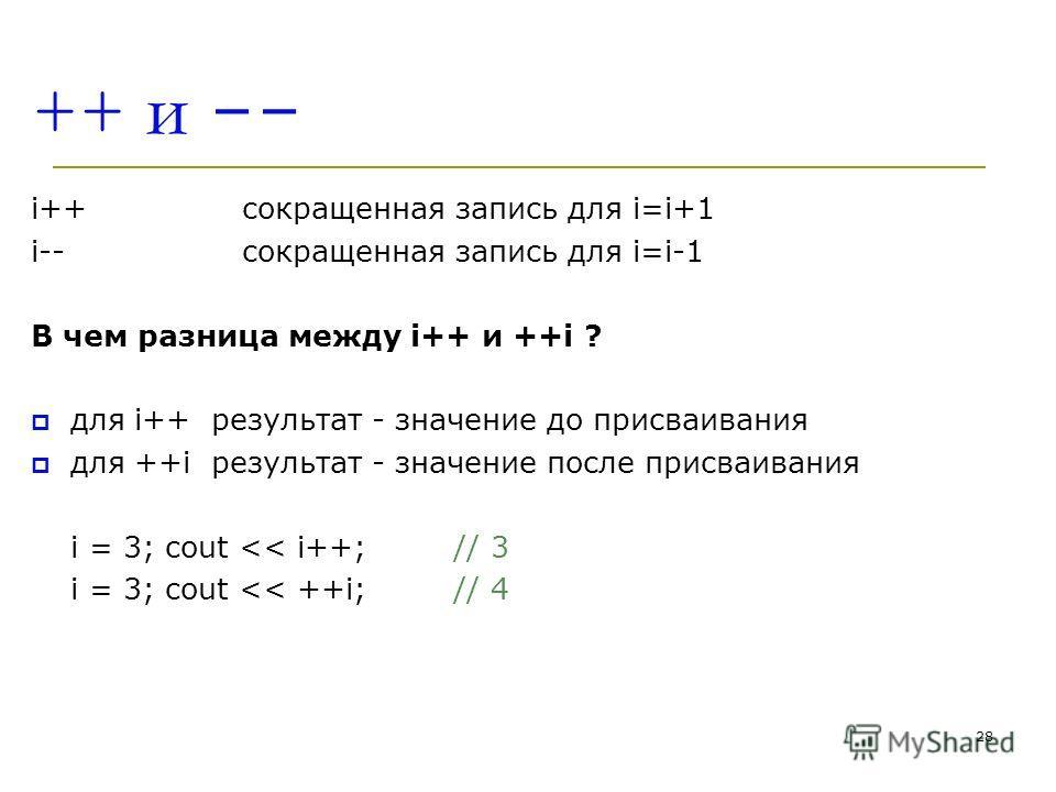 28 ++ и -- i++сокращенная запись для i=i+1 i-- сокращенная запись для i=i-1 В чем разница между i++ и ++i ? для i++ результат - значение до присваивания для ++i результат - значение после присваивания i = 3; cout