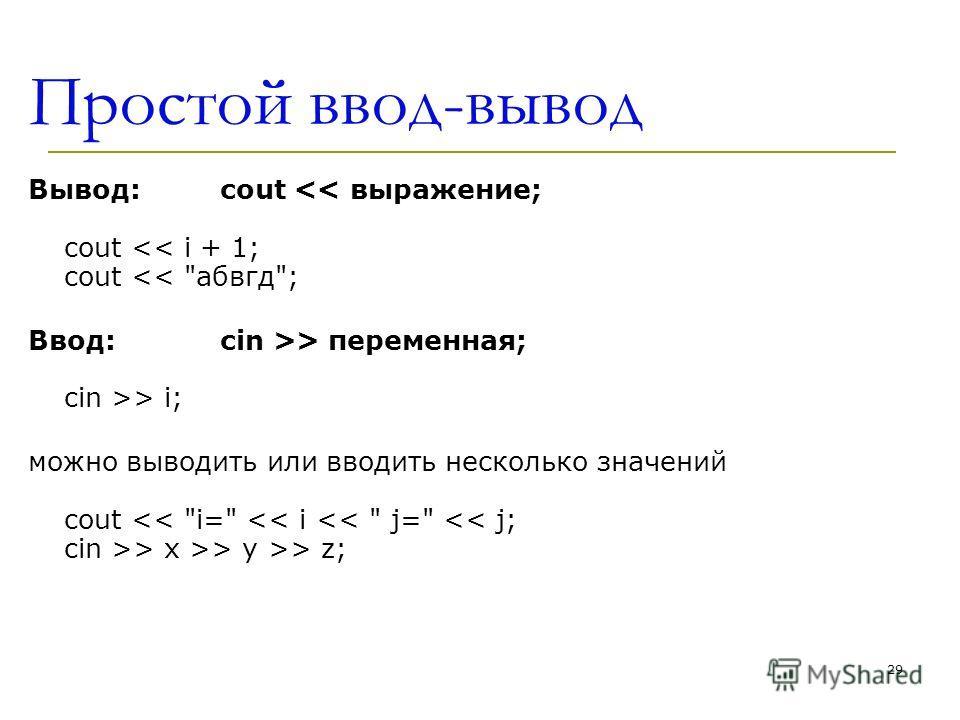 29 Простой ввод-вывод Вывод:cout > i; можно выводить или вводить несколько значений cout > x >> y >> z;