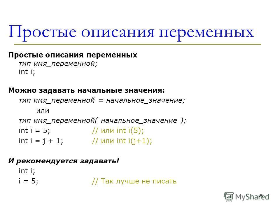 30 Простые описания переменных Простые описания переменных тип имя_переменной; int i; Можно задавать начальные значения: тип имя_переменнoй = начальное_значение; или тип имя_переменнoй( начальное_значение ); int i = 5; // или int i(5); int i = j + 1;