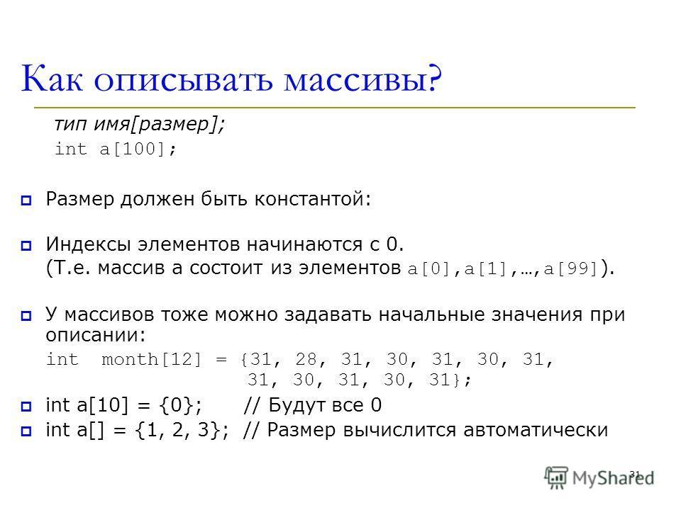 31 Как описывать массивы? тип имя[размер]; int a[100]; Размер должен быть константой: Индексы элементов начинаются с 0. (Т.е. массив а состоит из элементов a[0],a[1],…,a[99] ). У массивов тоже можно задавать начальные значения при описании: int month