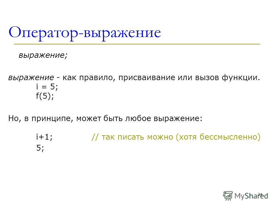 Оператор-выражение выражение; выражение - как правило, присваивание или вызов функции. i = 5; f(5); Но, в принципе, может быть любое выражение: i+1; // так писать можно (хотя бессмысленно) 5; 34