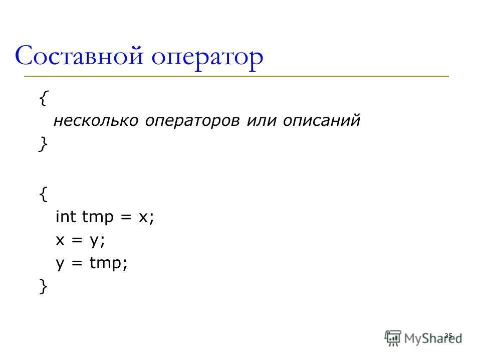 Составной оператор { несколько операторов или описаний } { int tmp = x; x = y; y = tmp; } 35