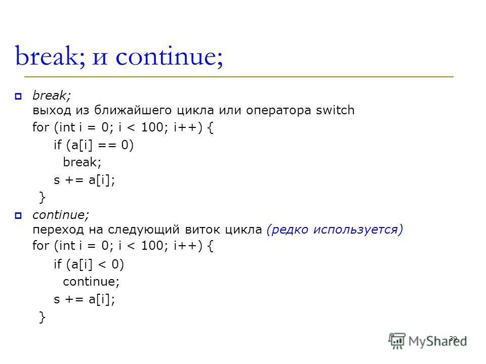 break; и continue; break; выход из ближайшего цикла или оператора switch for (int i = 0; i < 100; i++) { if (a[i] == 0) break; s += a[i]; } continue; переход на следующий виток цикла (редко используется) for (int i = 0; i < 100; i++) { if (a[i] < 0)