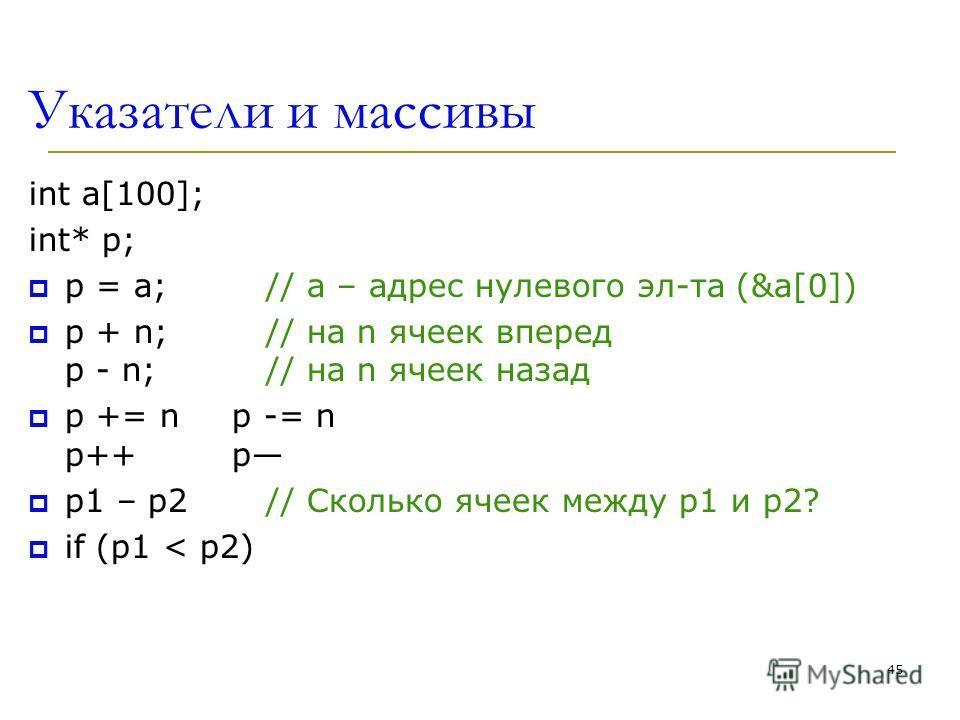45 Указатели и массивы int a[100]; int* p; p = a; // a – адрес нулевого эл-та (&a[0]) p + n; // на n ячеек вперед p - n; // на n ячеек назад p += n p -= n p++ p p1 – p2 // Сколько ячеек между p1 и p2? if (p1 < p2)