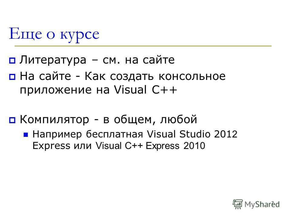 7 Еще о курсе Литература – см. на сайте На сайте - Как создать консольное приложение на Visual C++ Компилятор - в общем, любой Например бесплатная Visual Studio 201 2 Express или Visual C++ Express 2010
