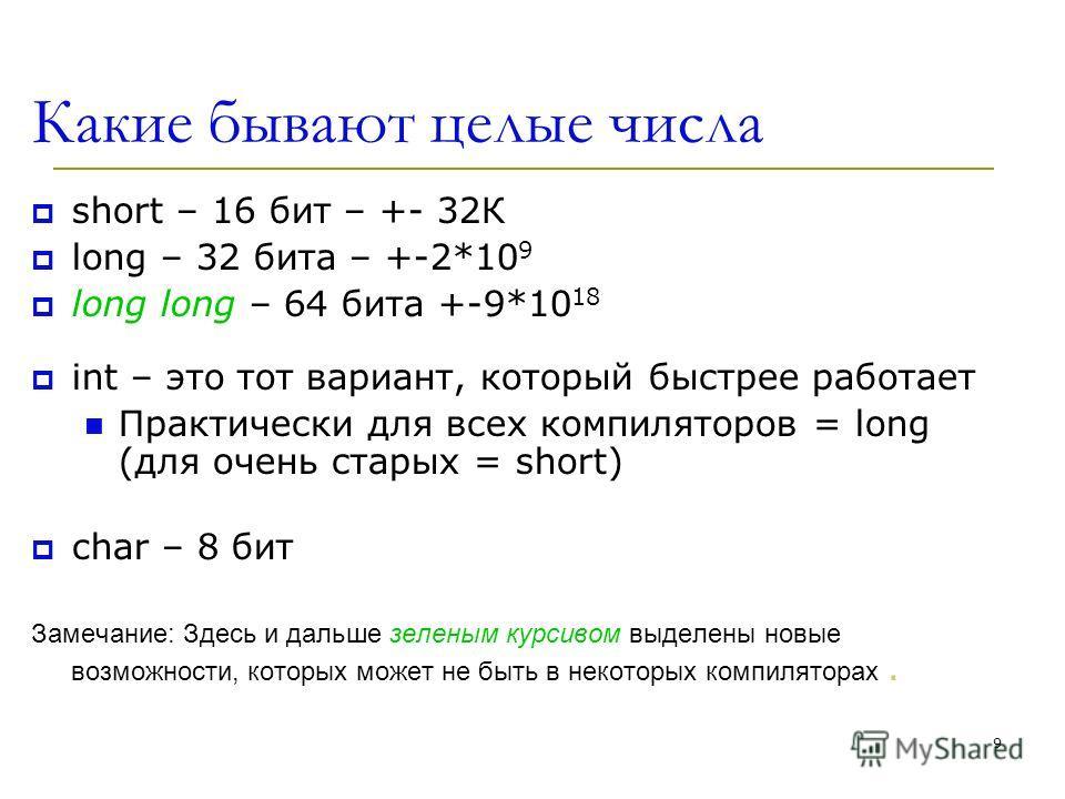 9 Какие бывают целые числа short – 16 бит – +- 32К long – 32 бита – +-2*10 9 long long – 64 бита +-9*10 18 int – это тот вариант, который быстрее работает Практически для всех компиляторов = long (для очень старых = short) char – 8 бит Замечание: Зде