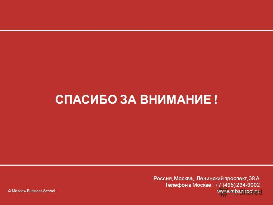 © Moscow Business School © Moscow Business School. Все права защищены. СПАСИБО ЗА ВНИМАНИЕ ! © Moscow Business School. Россия, Москва, Ленинский проспект, 38 А Телефон в Москве: +7 (495) 234-9002 www.mbschool.ru