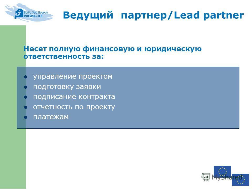 Несет полную финансовую и юридическую ответственность за: управление проектом подготовку заявки подписание контракта отчетность по проекту платежам Ведущий партнер/Lead partner