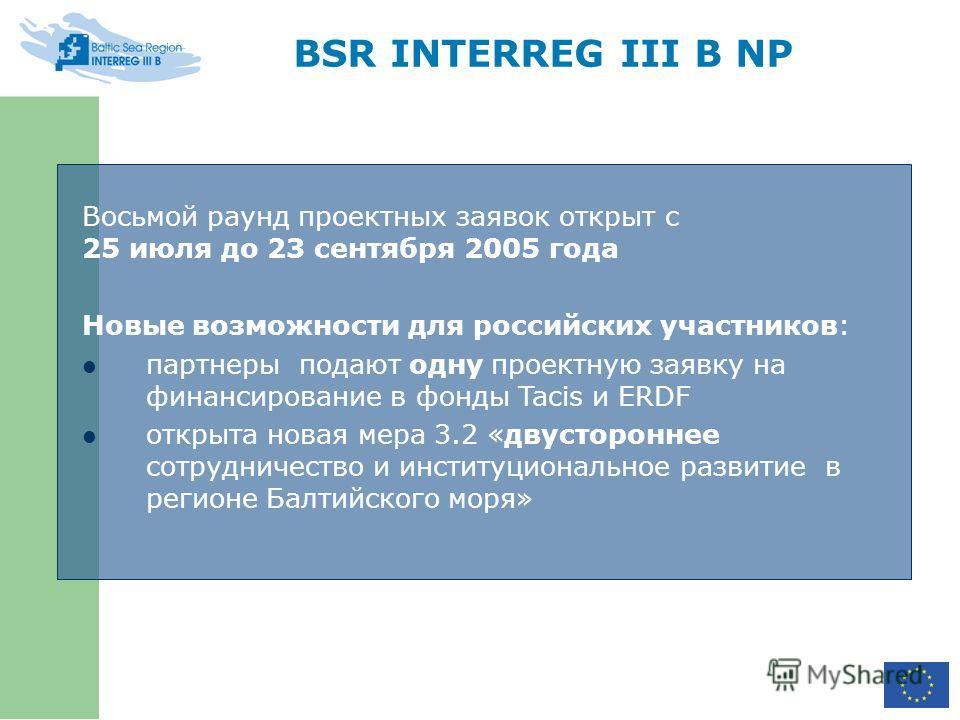 BSR INTERREG III B NP Восьмой раунд проектных заявок открыт с 25 июля до 23 сентября 2005 года Новые возможности для российских участников: партнеры подают одну проектную заявку на финансирование в фонды Tacis и ERDF открыта новая мера 3.2 «двусторон