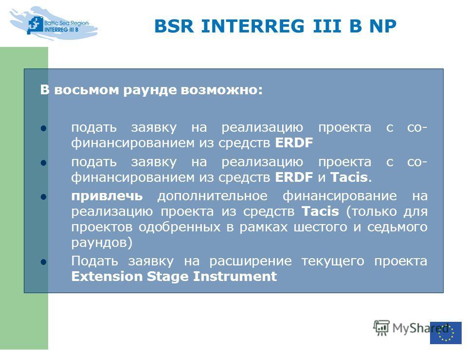 BSR INTERREG III B NP В восьмом раунде возможно: подать заявку на реализацию проекта с со- финансированием из средств ERDF подать заявку на реализацию проекта с со- финансированием из средств ERDF и Tacis. привлечь дополнительное финансирование на ре