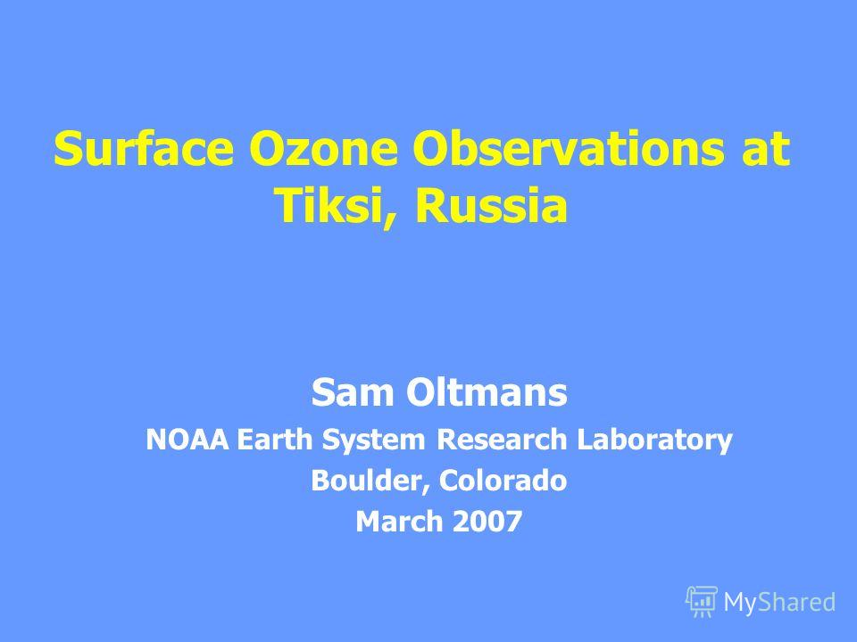 Surface Ozone Observations at Tiksi, Russia Sam Oltmans NOAA Earth System Research Laboratory Boulder, Colorado March 2007