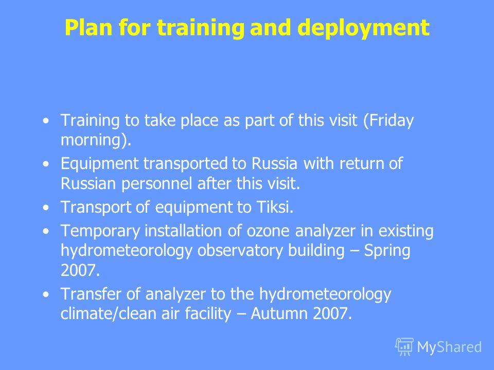 Plan for training and deployment Training to take place as part of this visit (Friday morning). Equipment transported to Russia with return of Russian personnel after this visit. Transport of equipment to Tiksi. Temporary installation of ozone analyz