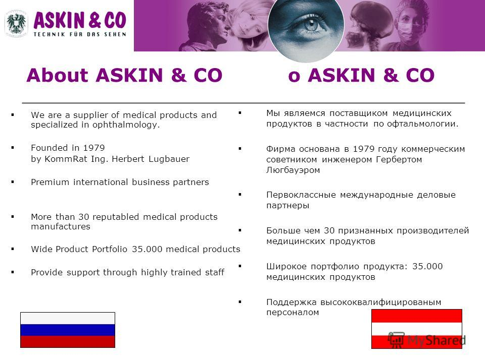 About ASKIN & CO о ASKIN & CO We are a supplier of medical products and specialized in ophthalmology. Founded in 1979 by KommRat Ing. Herbert Lugbauer Premium international business partners More than 30 reputabled medical products manufactures Wide