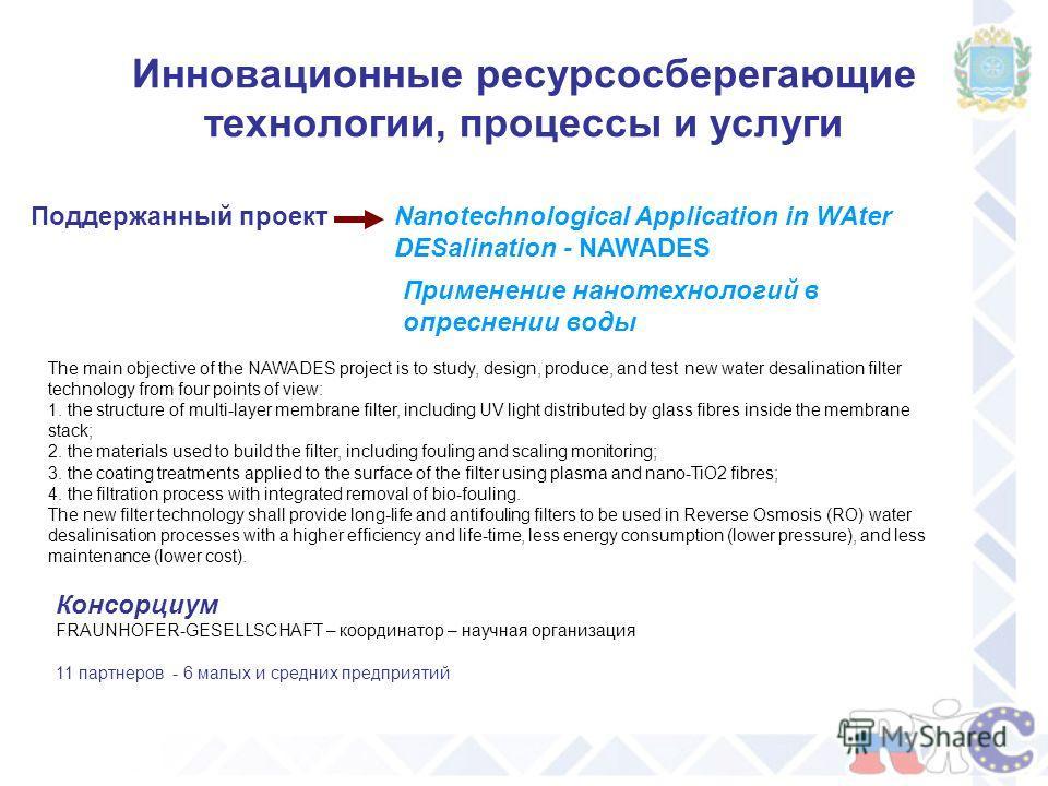Инновационные ресурсосберегающие технологии, процессы и услуги Nanotechnological Application in WAter DESalination - NAWADES Поддержанный проект Применение нанотехнологий в опреснении воды The main objective of the NAWADES project is to study, design