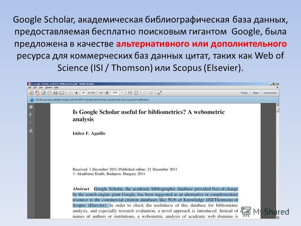 Google Scholar, академическая библиографическая база данных, предоставляемая бесплатно поисковым гигантом Google, была предложена в качестве альтернативного или дополнительного ресурса для коммерческих баз данных цитат, таких как Web of Science (ISI