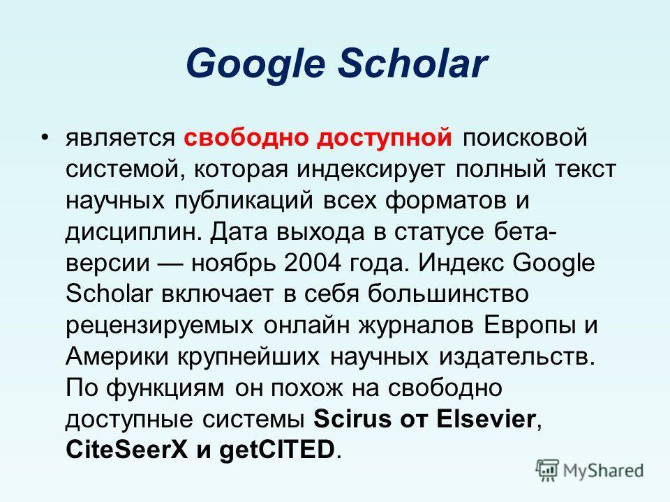 Google Scholar является свободно доступной поисковой системой, которая индексирует полный текст научных публикаций всех форматов и дисциплин. Дата выхода в статусе бета- версии ноябрь 2004 года. Индекс Google Scholar включает в себя большинство рецен
