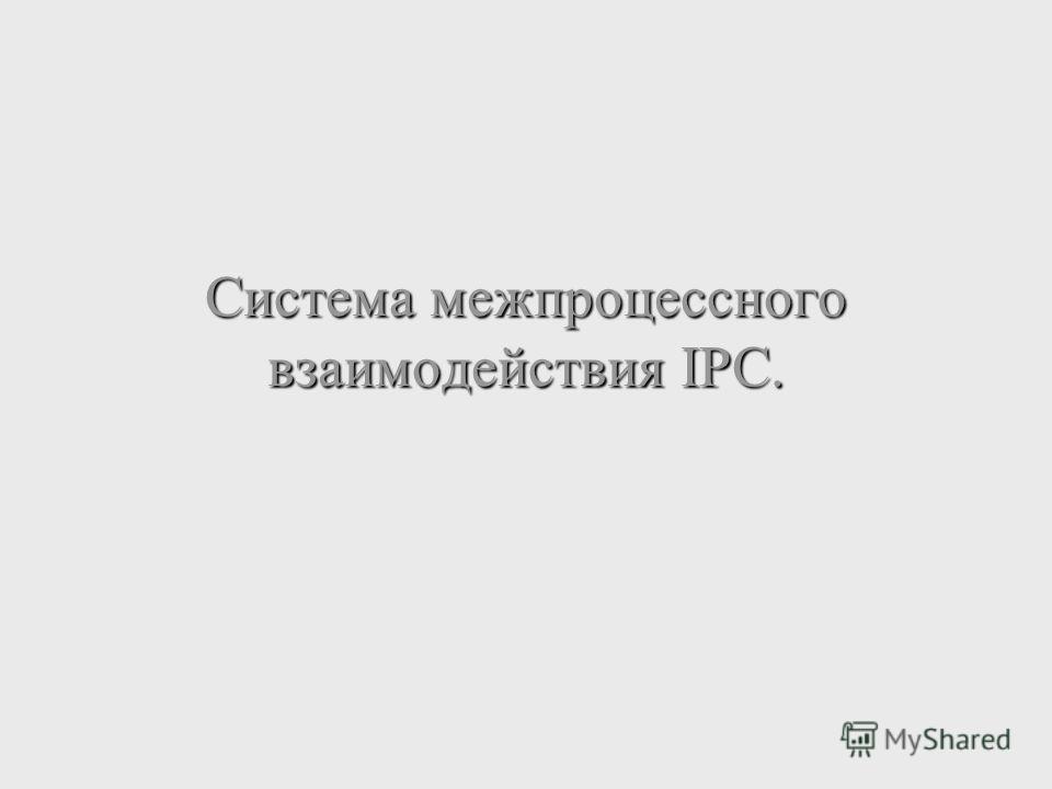 Система межпроцессного взаимодействия IPC.
