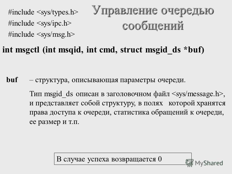 int msgctl (int msqid, int cmd, struct msgid_ds *buf) Управление очередью сообщений buf– структура, описывающая параметры очереди. Тип msgid_ds описан в заголовочном файл, и представляет собой структуру, в полях которой хранятся права доступа к очере